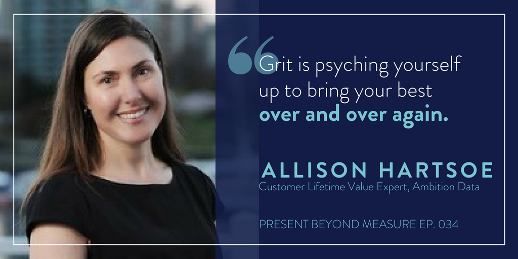 Allison Hartsoe - Grit is psyching yourself up to bring your best over and over again. - Present Beyond Measure