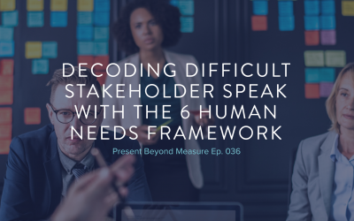 Decoding Difficult Stakeholder Speak with the 6 Human Needs Framework