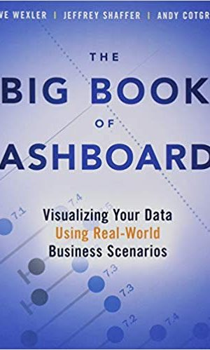 The Big Book of Dashboards: Visualizing Your Data Using Real-World Business Scenarios - Steve Wexler, Andy Cotgreave