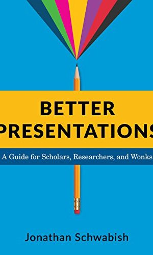 Better Presentations: A Guide for Scholars, Researchers, and Wonks - Jonathan Schwabish