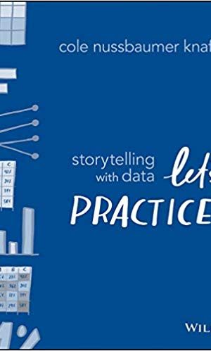 Storytelling with Data: Let's Practice! - Cole Nussbaumer Knaflic